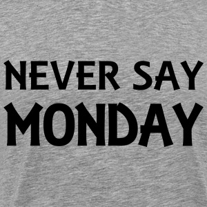 Never say Monday T-Shirts - Men's Premium T-Shirt