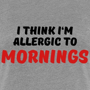 I think I'm allergic to mornings T-Shirts - Women's Premium T-Shirt