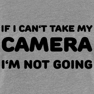 If I can't take my camera - I'm not going! T-Shirts - Women's Premium T-Shirt