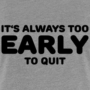 It's always too early to quit T-Shirts - Women's Premium T-Shirt