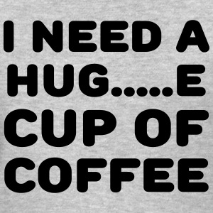 I need a hug...e cup of coffee T-Shirts - Women's T-Shirt