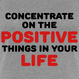 Concentrate on the positive things in your life T-Shirts - Women's Premium T-Shirt