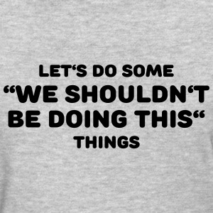 Let's do some We shouldn't be doing this things T-Shirts - Women's T-Shirt