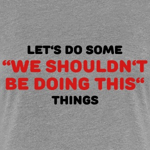 Let's do some We shouldn't be doing this things T-Shirts - Women's Premium T-Shirt