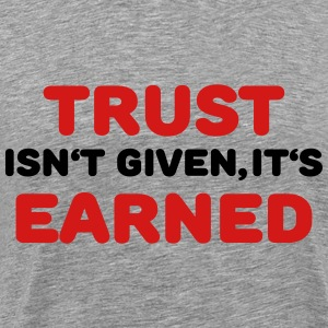 Trust isn't given, it's earned T-Shirts - Men's Premium T-Shirt