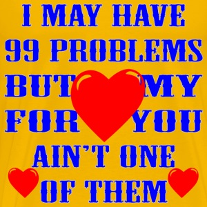 I May Have 99 Problems But My Love For You Ain't - Men's Premium T-Shirt