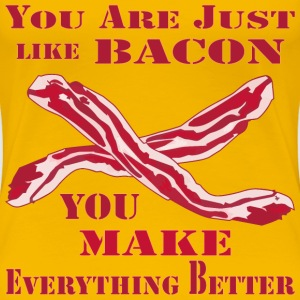 You Are Just Like Bacon You Make Everything Better - Women's Premium T-Shirt