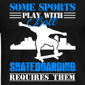 Skateboarding Requires Ball - Men's Premium T-Shirt