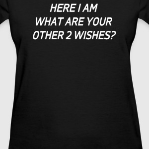 HERE I AM WHAT ARE YOUR OTHER TWO WISHES - Women's T-Shirt