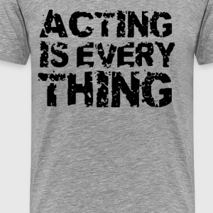 Acting Is Everything - Men's Premium T-Shirt