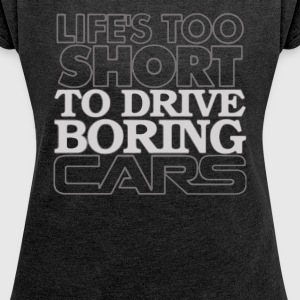 Life's Too Short to Drive Boring Cars Funny - Women's Roll Cuff T-Shirt