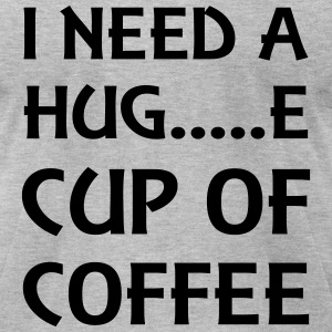 I need a hug...e cup of coffee T-Shirts - Men's T-Shirt by American Apparel