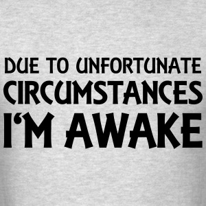 Due to unfortunate circumstances I'm awake T-Shirts - Men's T-Shirt