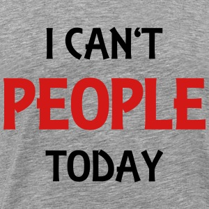 I can't people today T-Shirts - Men's Premium T-Shirt
