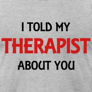 I told my therapist about you T-Shirts - Men's T-Shirt by American Apparel