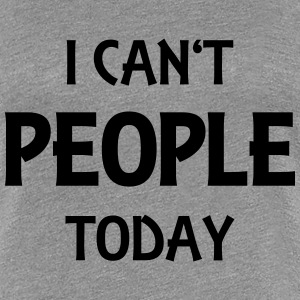 I can't people today T-Shirts - Women's Premium T-Shirt