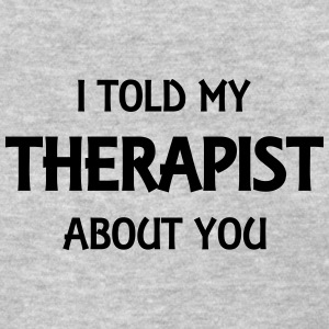 I told my therapist about you T-Shirts - Women's T-Shirt