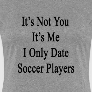 its_not_you_its_me_i_only_date_soccer_pl T-Shirts - Women's Premium T-Shirt