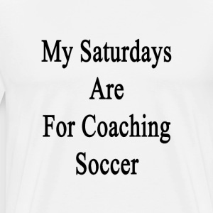 my_saturdays_are_for_coaching_soccer T-Shirts - Men's Premium T-Shirt
