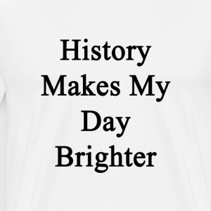 history_makes_my_day_brighter T-Shirts - Men's Premium T-Shirt
