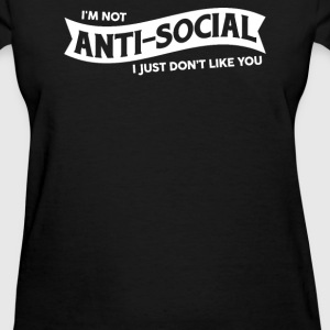 I'M NOT ANTI-SOCIAL I JUST DON'T LIKE YOU - Women's T-Shirt