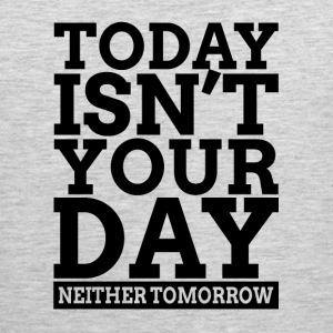TODAY ISN'T YOUR DAY, NEITHER TOMORROW. Sportswear - Men's Premium Tank