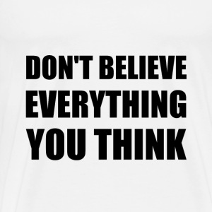 Dont Believe Everything You Think - Men's Premium T-Shirt