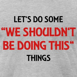 Let's do some We shouldn't be doing this things T-Shirts - Men's T-Shirt by American Apparel