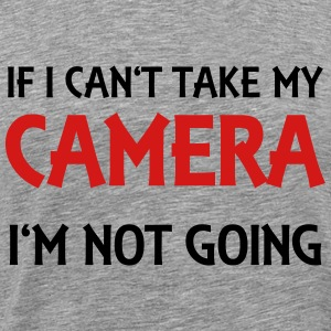 If I can't take my camera - I'm not going! T-Shirts - Men's Premium T-Shirt
