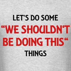 Let's do some We shouldn't be doing this things T-Shirts - Men's T-Shirt