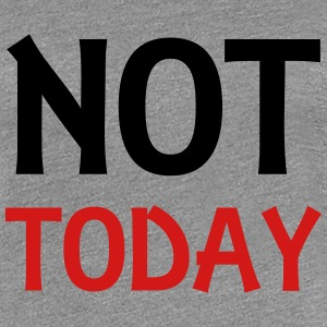 Not today T-Shirts - Women's Premium T-Shirt