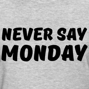 Never say Monday T-Shirts - Women's T-Shirt