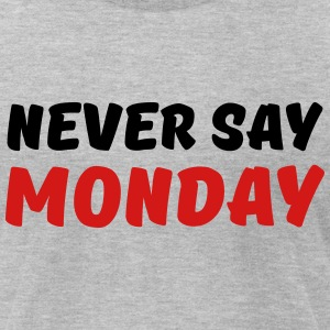 Never say Monday T-Shirts - Men's T-Shirt by American Apparel