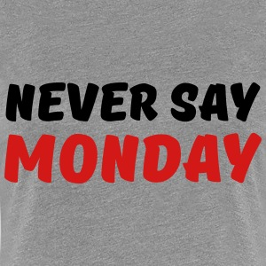 Never say Monday T-Shirts - Women's Premium T-Shirt