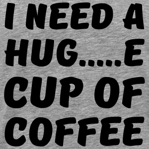 I need a hug...e cup of coffee T-Shirts - Men's Premium T-Shirt
