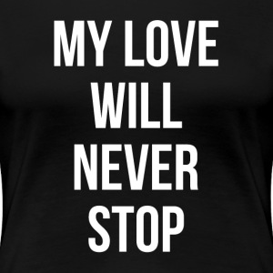 MY LOVE WILL NEVER STOP T-Shirts - Women's Premium T-Shirt