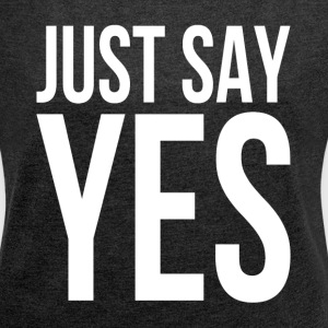 JUST SAY YES T-Shirts - Women's Roll Cuff T-Shirt