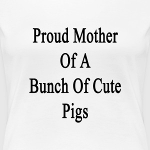proud_mother_of_a_bunch_of_cute_pigs T-Shirts - Women's Premium T-Shirt