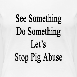 see_something_do_something_lets_stop_pig T-Shirts - Women's Premium T-Shirt