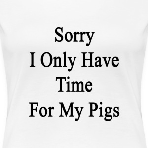 sorry_i_only_have_time_for_my_pigs T-Shirts - Women's Premium T-Shirt