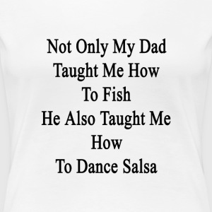 not_only_my_dad_taught_me_how_to_fish_he T-Shirts - Women's Premium T-Shirt