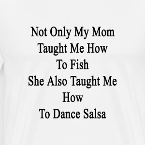 not_only_my_mom_taught_me_how_to_fish_sh T-Shirts - Men's Premium T-Shirt