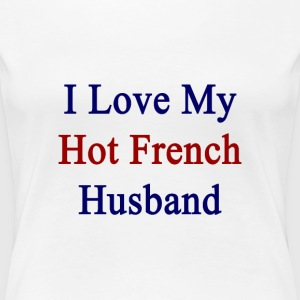 i_love_my_hot_french_husband T-Shirts - Women's Premium T-Shirt