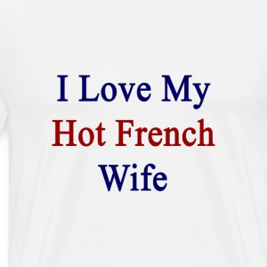 i_love_my_hot_french_wife T-Shirts - Men's Premium T-Shirt