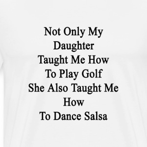 not_only_my_daughter_taught_me_how_to_pl T-Shirts - Men's Premium T-Shirt