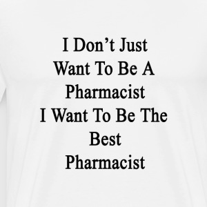 i_dont_just_want_to_be_a_pharmacist_i_wa T-Shirts - Men's Premium T-Shirt