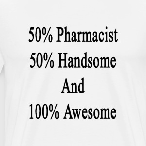 50_pharmacist_50_handsome_and_100_awesom T-Shirts - Men's Premium T-Shirt