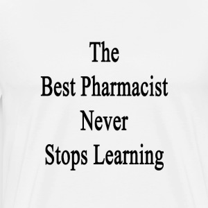 the_best_pharmacist_never_stops_learning T-Shirts - Men's Premium T-Shirt