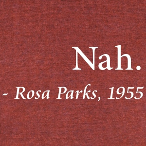 Nah Rosa Parks Quote - Unisex Tri-Blend T-Shirt by American Apparel