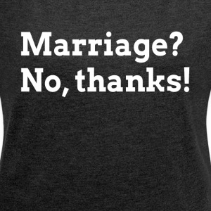 MARRIAGE? NO, THANKS! RELATIONSHIP LOVE T-Shirts - Women´s Rolled Sleeve Boxy T-Shirt